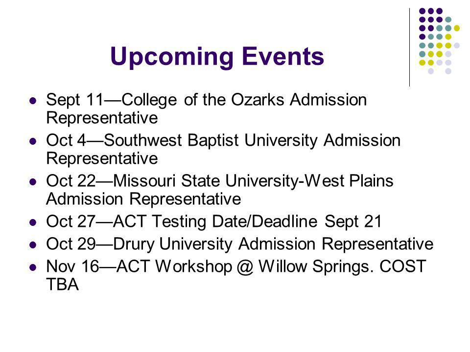 Upcoming Events Sept 11—College of the Ozarks Admission Representative Oct 4—Southwest Baptist University Admission Representative Oct 22—Missouri State University-West Plains Admission Representative Oct 27—ACT Testing Date/Deadline Sept 21 Oct 29—Drury University Admission Representative Nov 16—ACT Workshop @ Willow Springs.