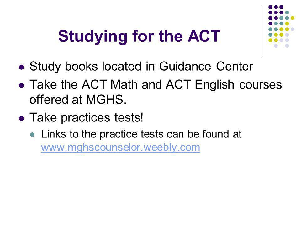 Studying for the ACT Study books located in Guidance Center Take the ACT Math and ACT English courses offered at MGHS.