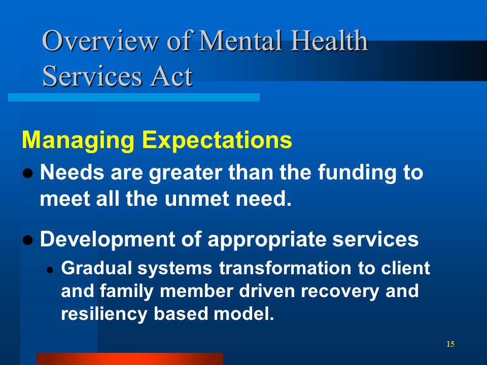 Overview of Mental Health Services Act Managing Expectations Needs are greater than the funding to meet all the unmet need.