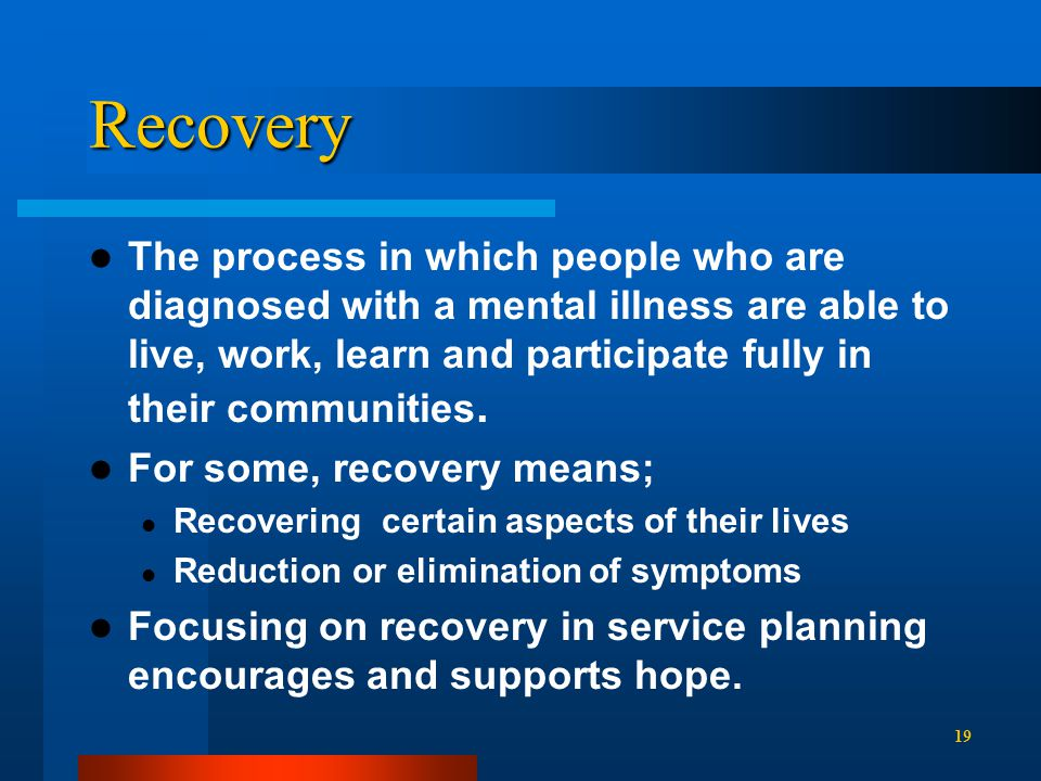 Recovery The process in which people who are diagnosed with a mental illness are able to live, work, learn and participate fully in their communities.