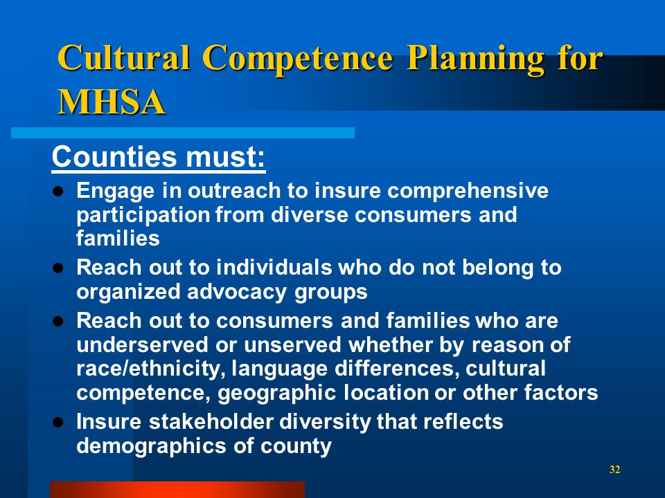 Cultural Competence Planning for MHSA Counties must: Engage in outreach to insure comprehensive participation from diverse consumers and families Reach out to individuals who do not belong to organized advocacy groups Reach out to consumers and families who are underserved or unserved whether by reason of race/ethnicity, language differences, cultural competence, geographic location or other factors Insure stakeholder diversity that reflects demographics of county 32