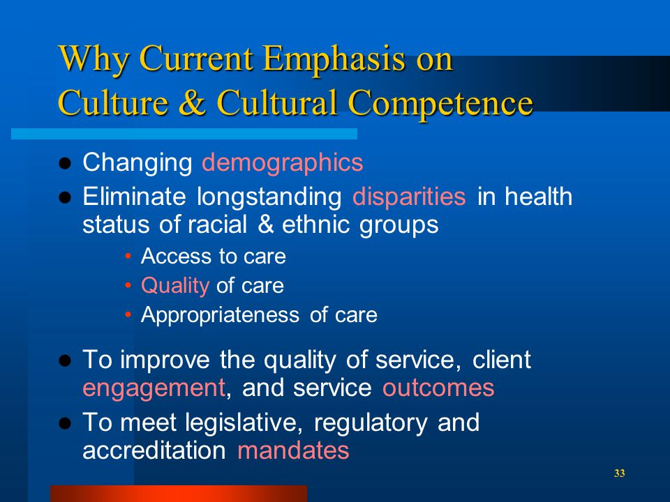 Why Current Emphasis on Culture & Cultural Competence Changing demographics Eliminate longstanding disparities in health status of racial & ethnic groups Access to care Quality of care Appropriateness of care To improve the quality of service, client engagement, and service outcomes To meet legislative, regulatory and accreditation mandates 33