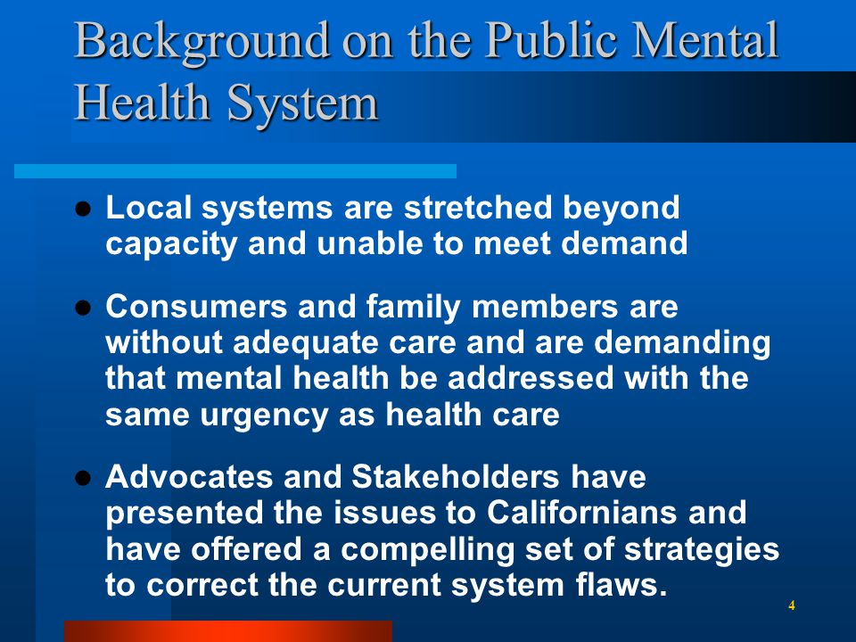 Background on the Public Mental Health System Local systems are stretched beyond capacity and unable to meet demand Consumers and family members are without adequate care and are demanding that mental health be addressed with the same urgency as health care Advocates and Stakeholders have presented the issues to Californians and have offered a compelling set of strategies to correct the current system flaws.