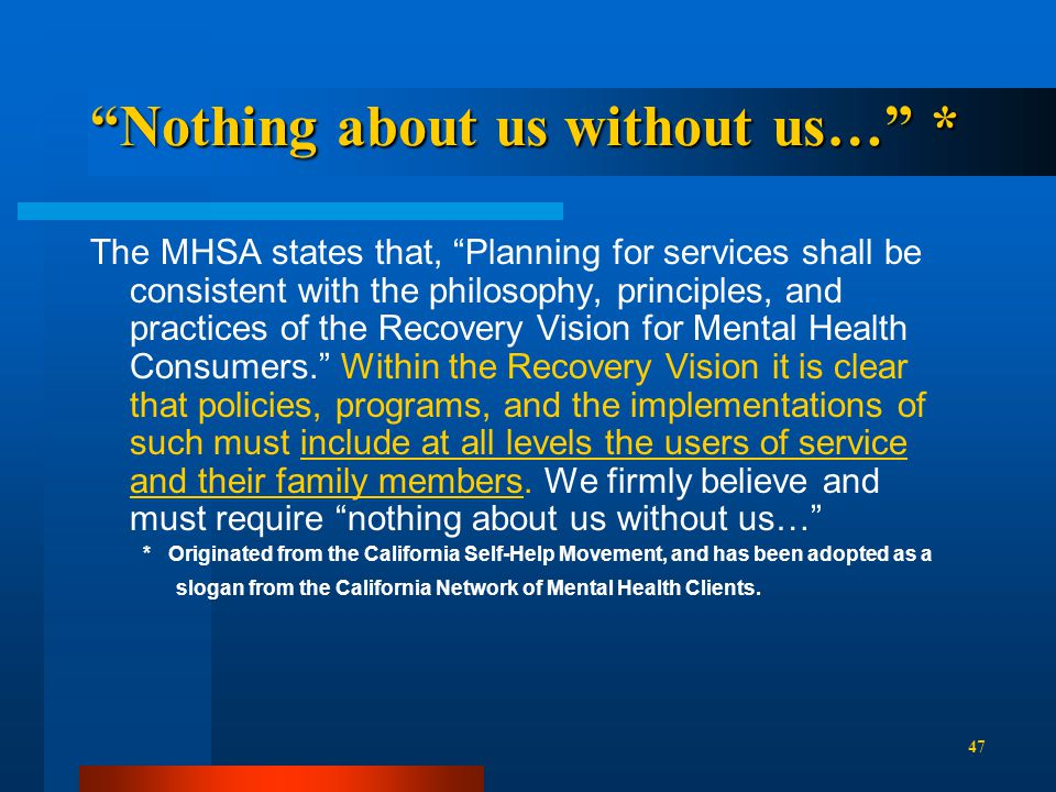 Nothing about us without us… * The MHSA states that, Planning for services shall be consistent with the philosophy, principles, and practices of the Recovery Vision for Mental Health Consumers. Within the Recovery Vision it is clear that policies, programs, and the implementations of such must include at all levels the users of service and their family members.