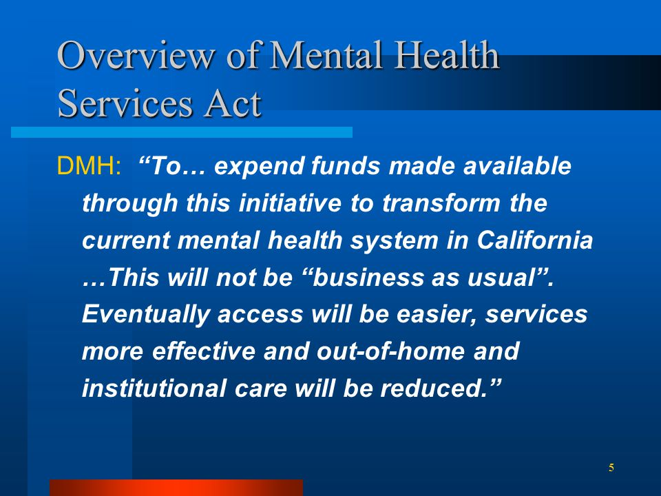 Overview of Mental Health Services Act DMH: To… expend funds made available through this initiative to transform the current mental health system in California …This will not be business as usual .