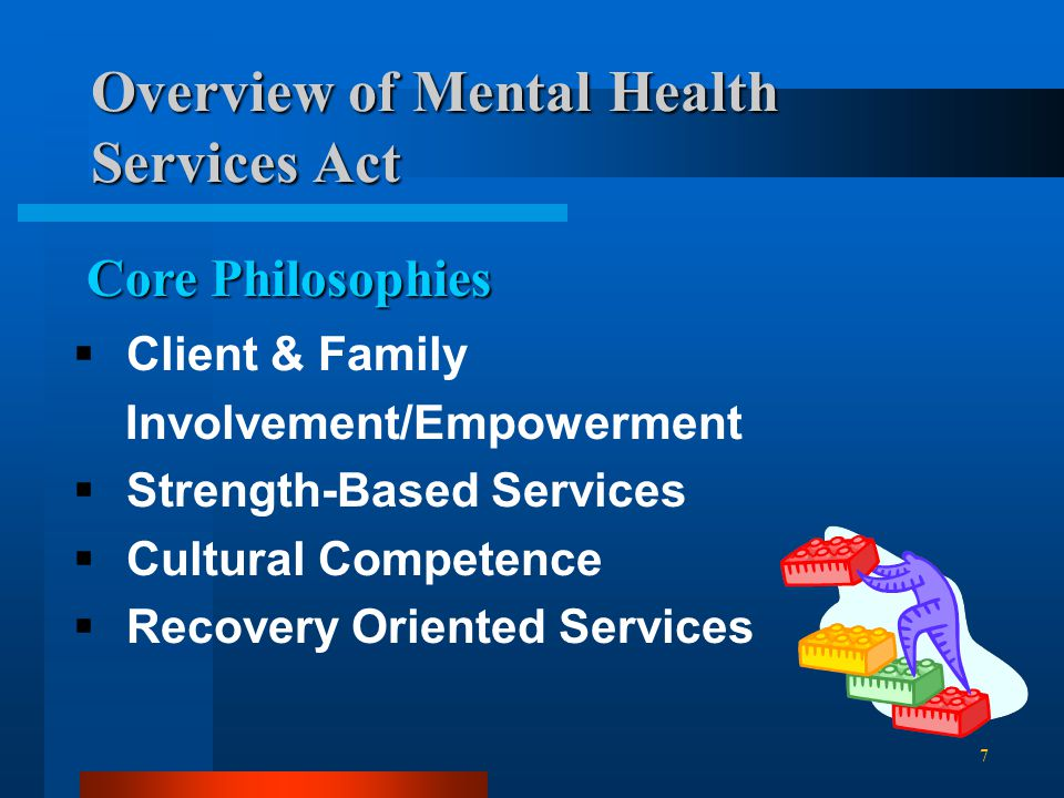 Overview of Mental Health Services Act  Client & Family Involvement/Empowerment  Strength-Based Services  Cultural Competence  Recovery Oriented Services Core Philosophies 7