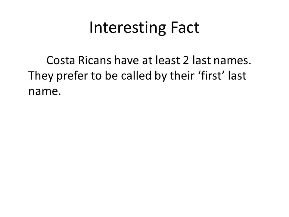 Interesting Fact Costa Ricans have at least 2 last names.