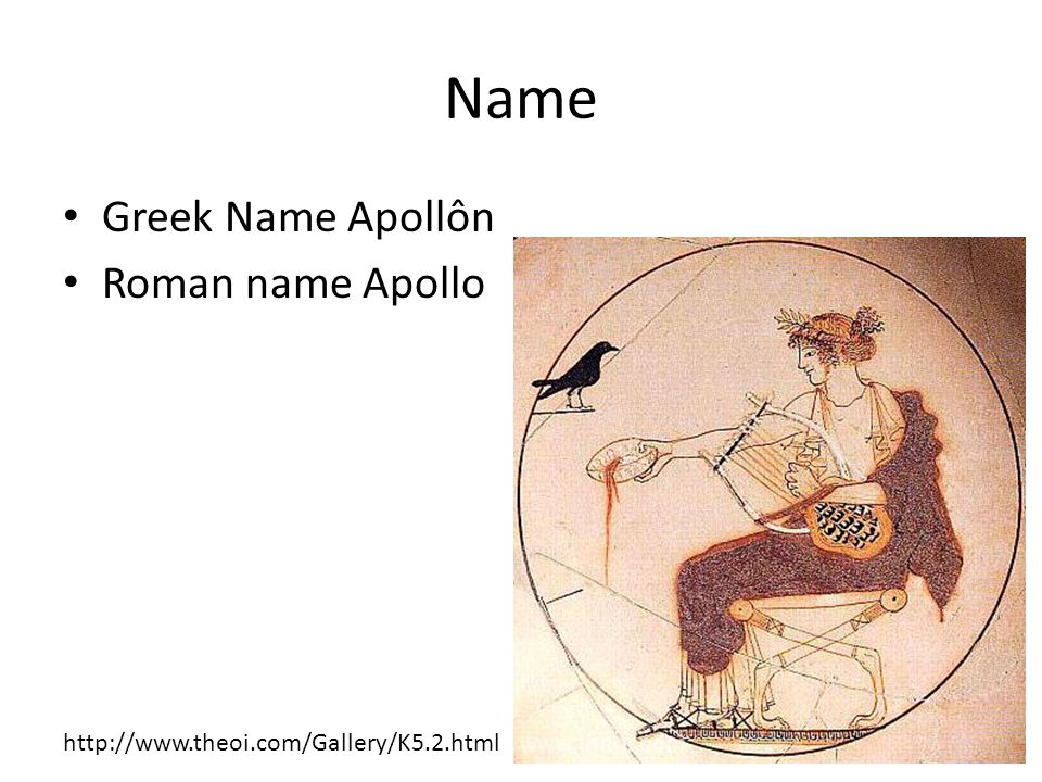 Name Greek Name Apollôn Roman name Apollo http://www.theoi.com/Gallery/K5.2.html