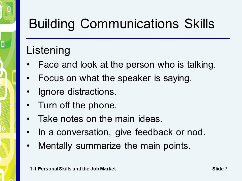 Slide 7 Building Communications Skills Listening Face and look at the person who is talking.