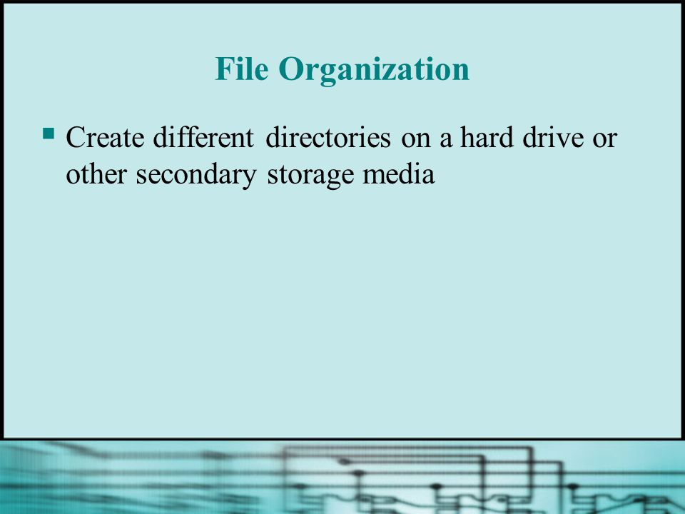 File Organization  Create different directories on a hard drive or other secondary storage media