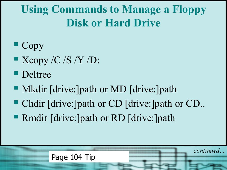 Using Commands to Manage a Floppy Disk or Hard Drive  Copy  Xcopy /C /S /Y /D:  Deltree  Mkdir [drive:]path or MD [drive:]path  Chdir [drive:]pat