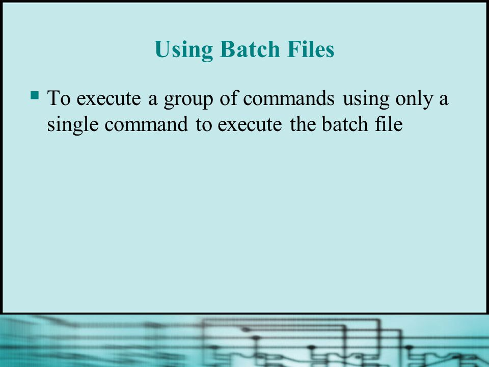 Using Batch Files  To execute a group of commands using only a single command to execute the batch file