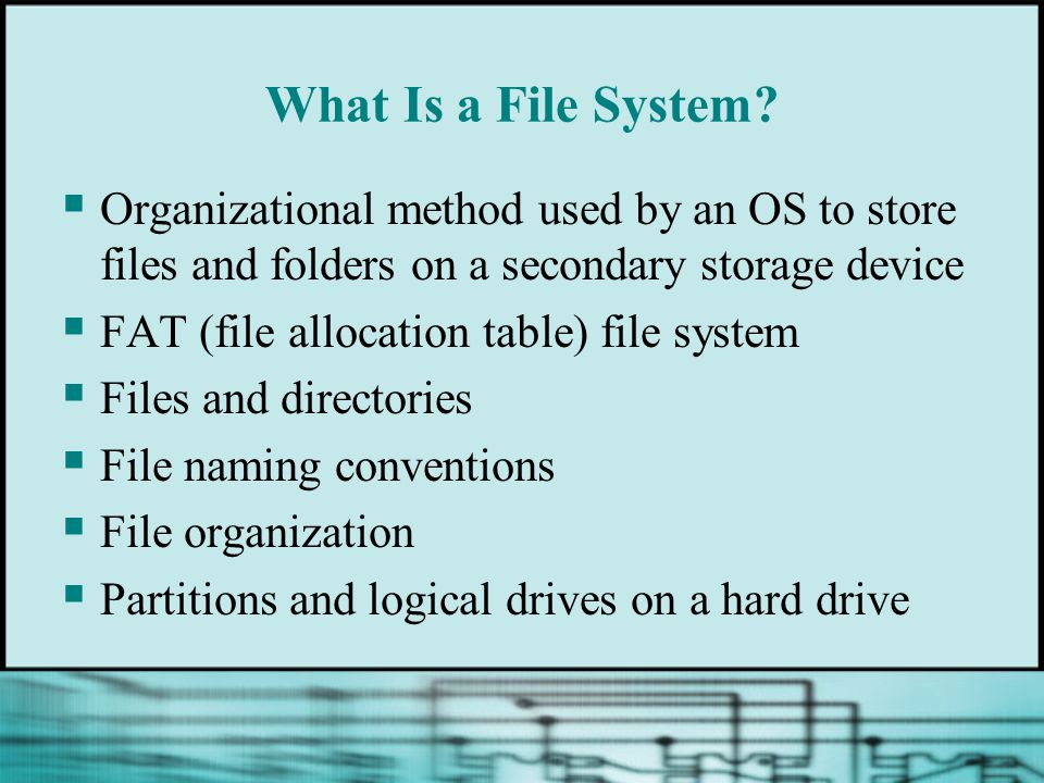 What Is a File System?  Organizational method used by an OS to store files and folders on a secondary storage device  FAT (file allocation table) fi