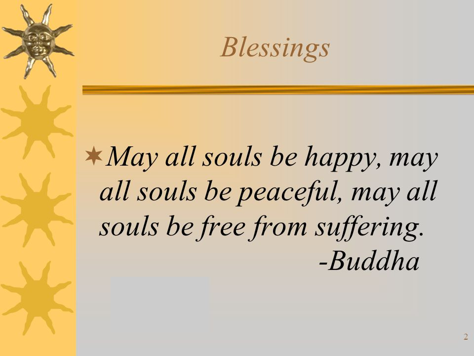 2 Blessings  May all souls be happy, may all souls be peaceful, may all souls be free from suffering.