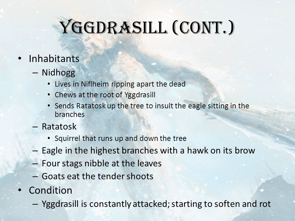 Yggdrasill (cont.) Inhabitants – Nidhogg Lives in Niflheim ripping apart the dead Chews at the root of Yggdrasill Sends Ratatosk up the tree to insult the eagle sitting in the branches – Ratatosk Squirrel that runs up and down the tree – Eagle in the highest branches with a hawk on its brow – Four stags nibble at the leaves – Goats eat the tender shoots Condition – Yggdrasill is constantly attacked; starting to soften and rot