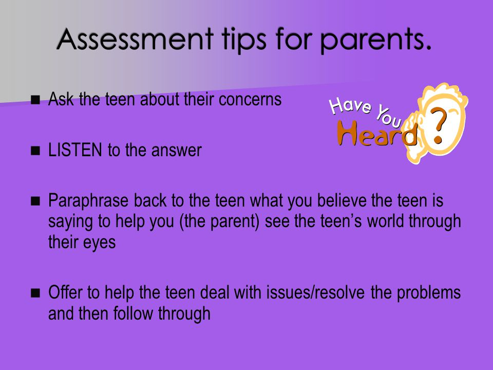 Ask the teen about their concerns LISTEN to the answer Paraphrase back to the teen what you believe the teen is saying to help you (the parent) see the teen's world through their eyes Offer to help the teen deal with issues/resolve the problems and then follow through