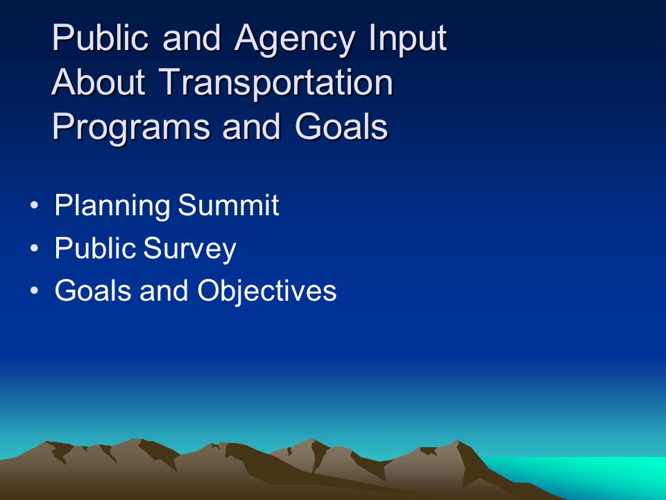 Public and Agency Input About Transportation Programs and Goals Planning Summit Public Survey Goals and Objectives