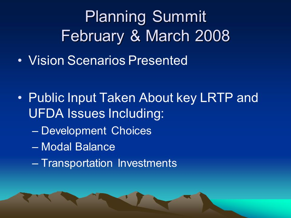 Planning Summit February & March 2008 Vision Scenarios Presented Public Input Taken About key LRTP and UFDA Issues Including: –Development Choices –Modal Balance –Transportation Investments
