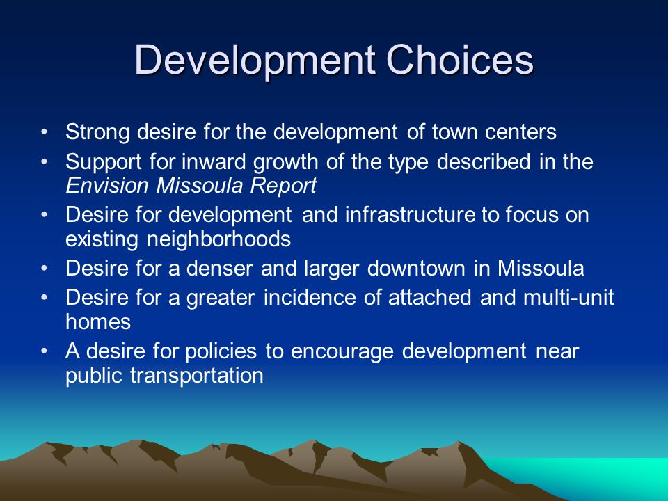 Development Choices Strong desire for the development of town centers Support for inward growth of the type described in the Envision Missoula Report Desire for development and infrastructure to focus on existing neighborhoods Desire for a denser and larger downtown in Missoula Desire for a greater incidence of attached and multi-unit homes A desire for policies to encourage development near public transportation