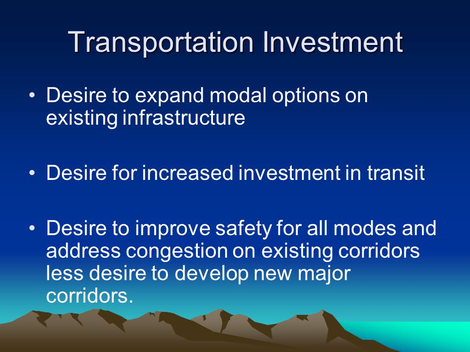 Transportation Investment Desire to expand modal options on existing infrastructure Desire for increased investment in transit Desire to improve safety for all modes and address congestion on existing corridors less desire to develop new major corridors.