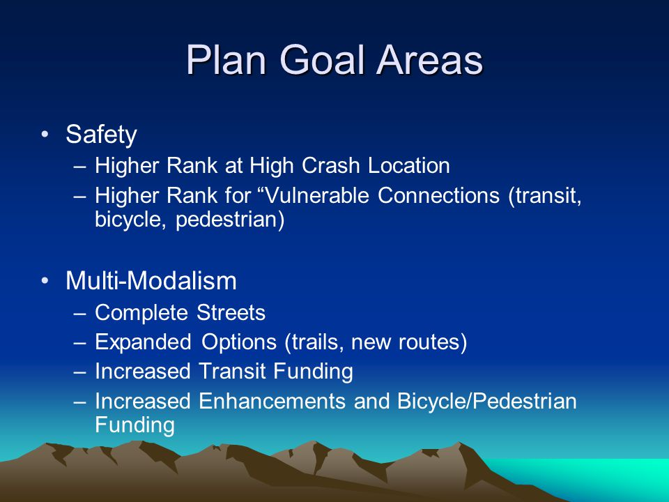 Plan Goal Areas Safety –Higher Rank at High Crash Location –Higher Rank for Vulnerable Connections (transit, bicycle, pedestrian) Multi-Modalism –Complete Streets –Expanded Options (trails, new routes) –Increased Transit Funding –Increased Enhancements and Bicycle/Pedestrian Funding