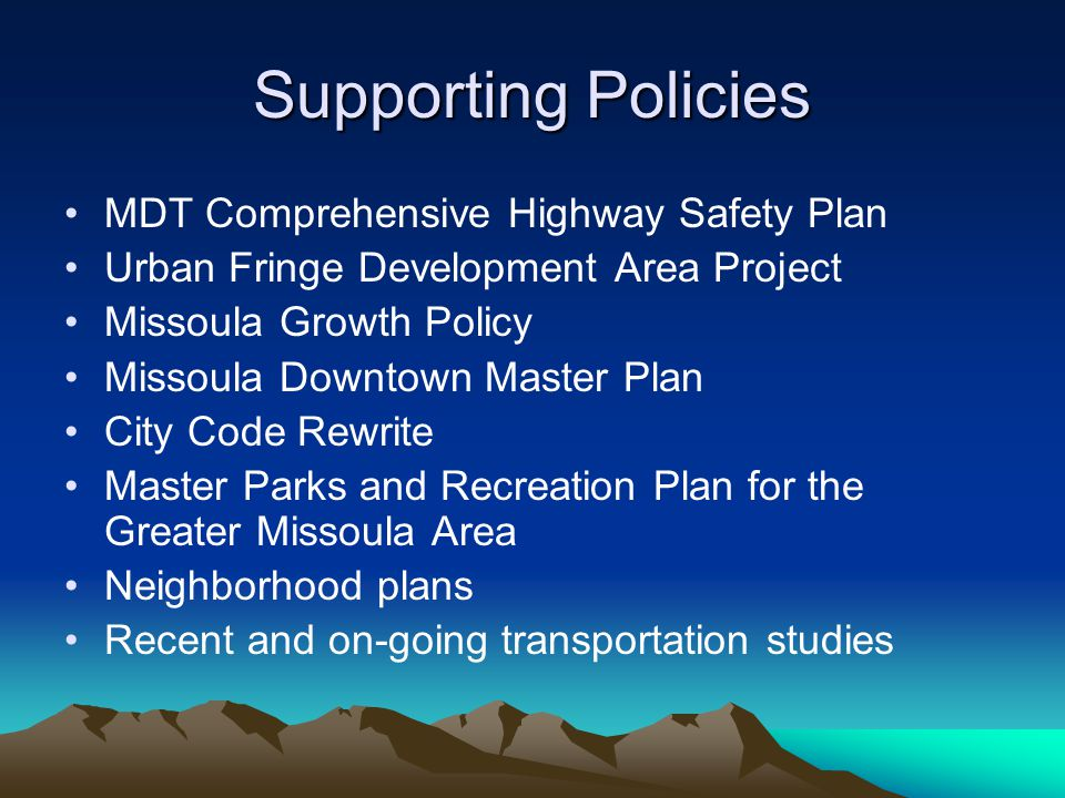 Supporting Policies MDT Comprehensive Highway Safety Plan Urban Fringe Development Area Project Missoula Growth Policy Missoula Downtown Master Plan City Code Rewrite Master Parks and Recreation Plan for the Greater Missoula Area Neighborhood plans Recent and on-going transportation studies