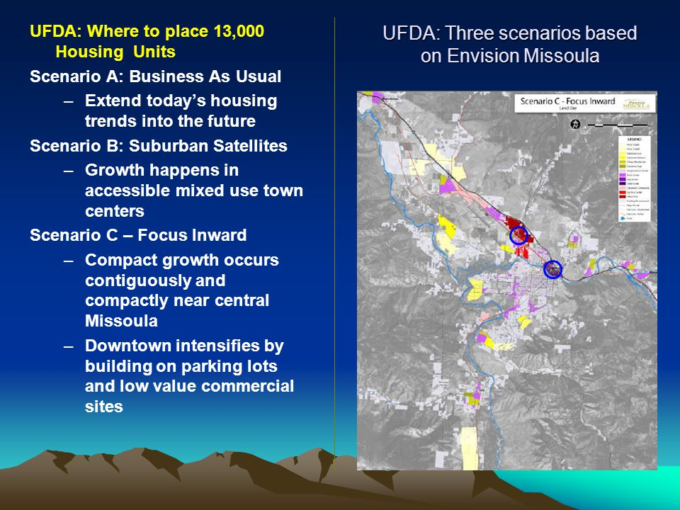 UFDA: Three scenarios based on Envision Missoula UFDA: Where to place 13,000 Housing Units Scenario A: Business As Usual –Extend today's housing trends into the future Scenario B: Suburban Satellites –Growth happens in accessible mixed use town centers Scenario C – Focus Inward –Compact growth occurs contiguously and compactly near central Missoula –Downtown intensifies by building on parking lots and low value commercial sites
