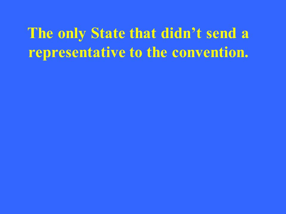 The only State that didn't send a representative to the convention.