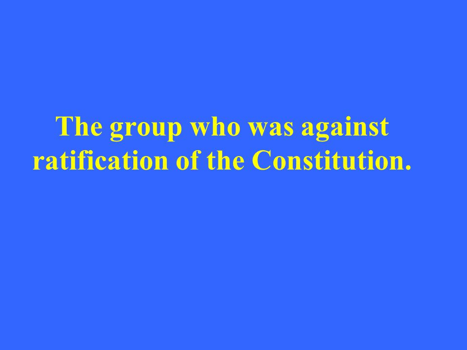 The group who was against ratification of the Constitution.