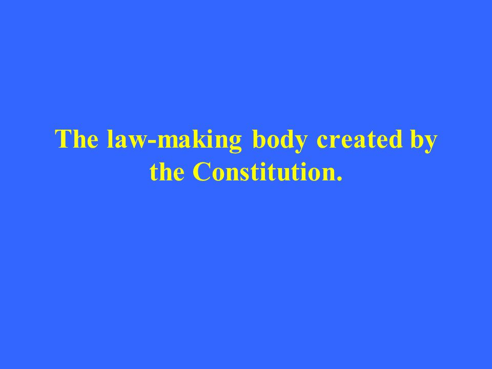 The law-making body created by the Constitution.