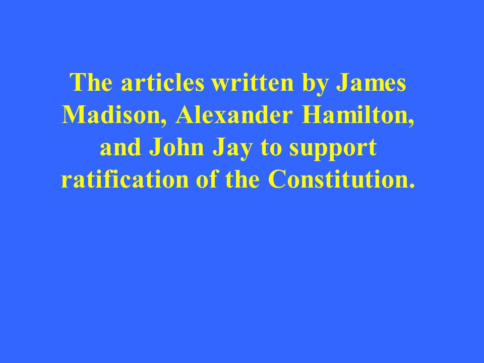 The articles written by James Madison, Alexander Hamilton, and John Jay to support ratification of the Constitution.