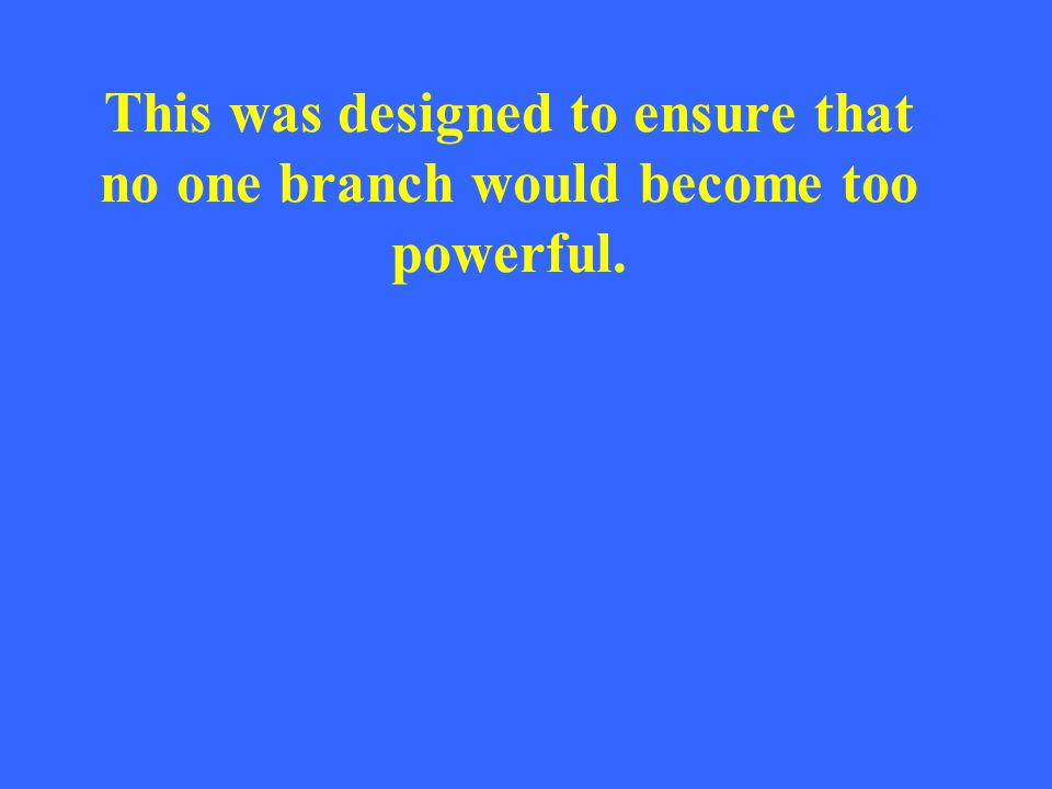 This was designed to ensure that no one branch would become too powerful.