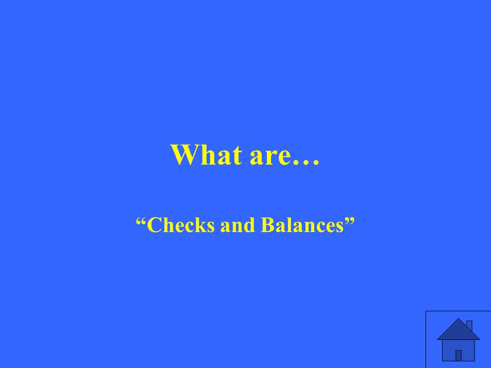 What are… Checks and Balances