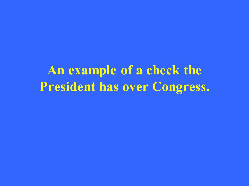 An example of a check the President has over Congress.