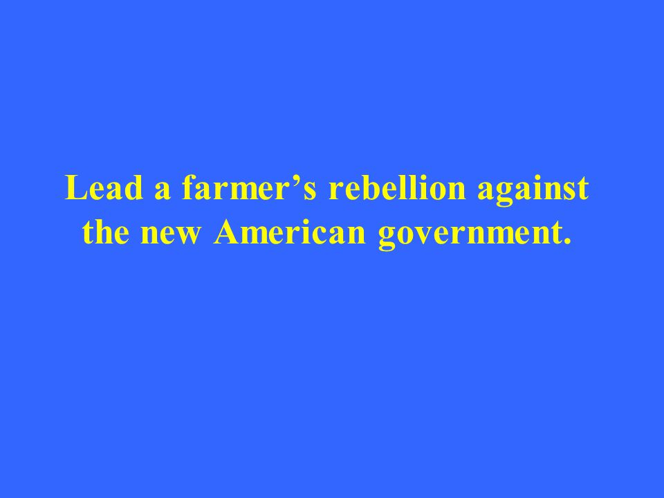 Lead a farmer's rebellion against the new American government.