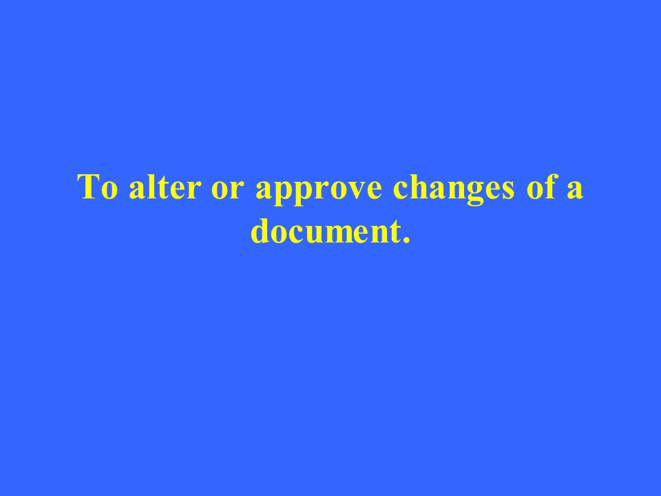 To alter or approve changes of a document.