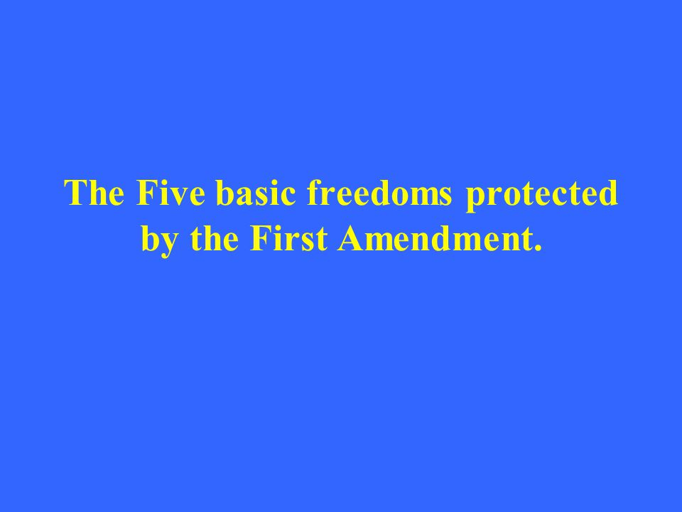 The Five basic freedoms protected by the First Amendment.
