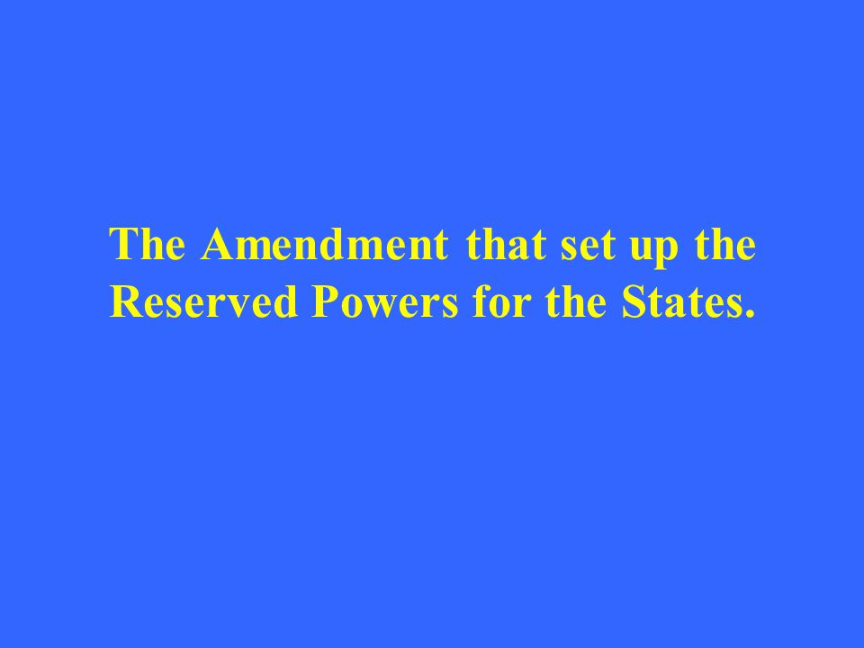 The Amendment that set up the Reserved Powers for the States.