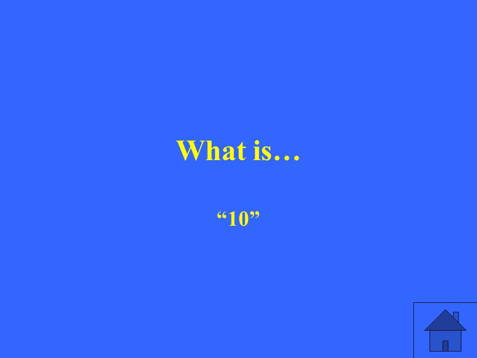 What is… 10