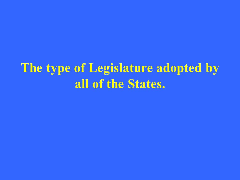 The type of Legislature adopted by all of the States.
