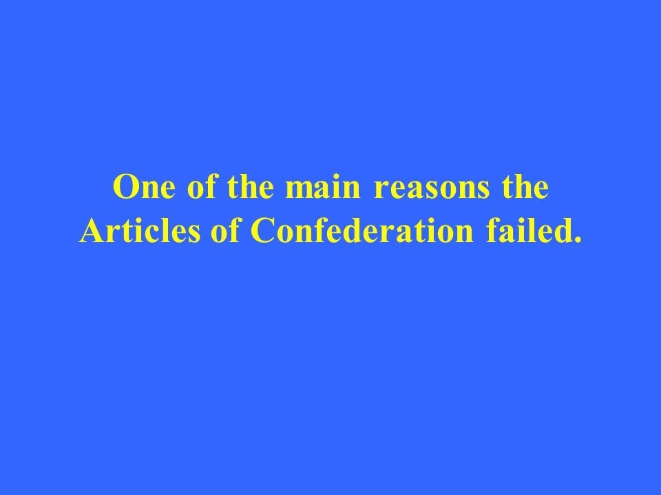 One of the main reasons the Articles of Confederation failed.