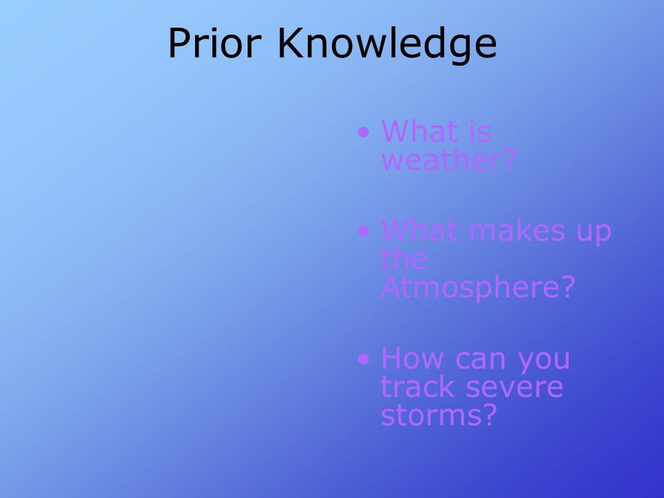 Prior Knowledge What is weather? What makes up the Atmosphere? How can you track severe storms?
