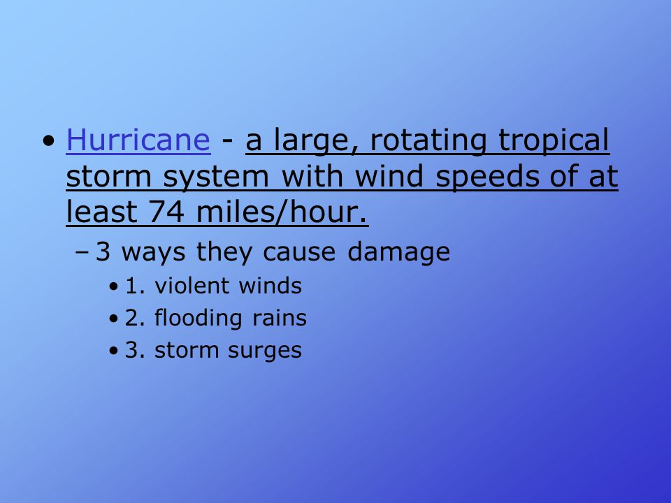 Hurricane - a large, rotating tropical storm system with wind speeds of at least 74 miles/hour.Hurricane –3 ways they cause damage 1. violent winds 2.