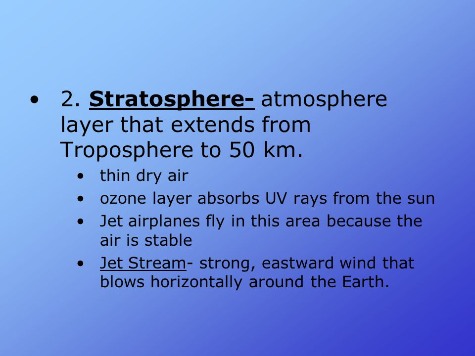 2. Stratosphere- atmosphere layer that extends from Troposphere to 50 km. thin dry air ozone layer absorbs UV rays from the sun Jet airplanes fly in t