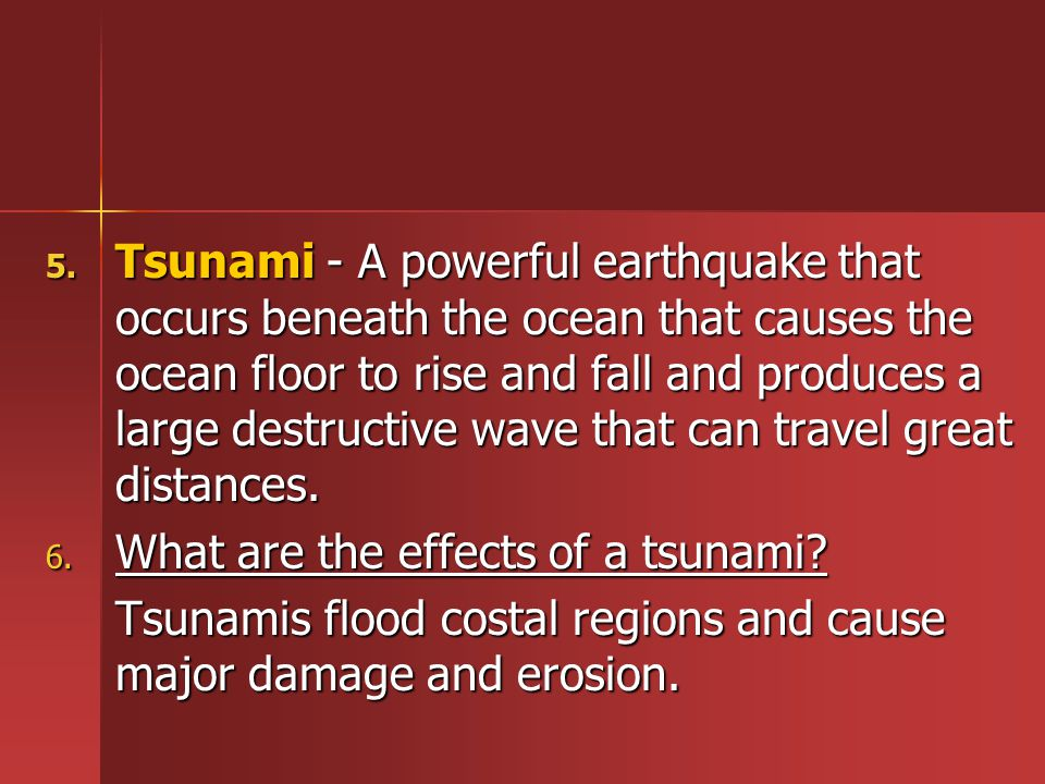 5. Tsunami - A powerful earthquake that occurs beneath the ocean that causes the ocean floor to rise and fall and produces a large destructive wave th
