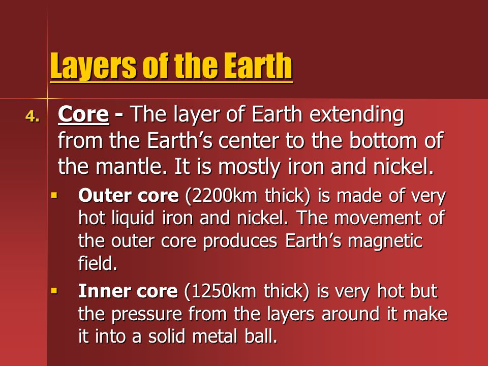 Layers of the Earth 4. Core - The layer of Earth extending from the Earth's center to the bottom of the mantle. It is mostly iron and nickel.  Outer
