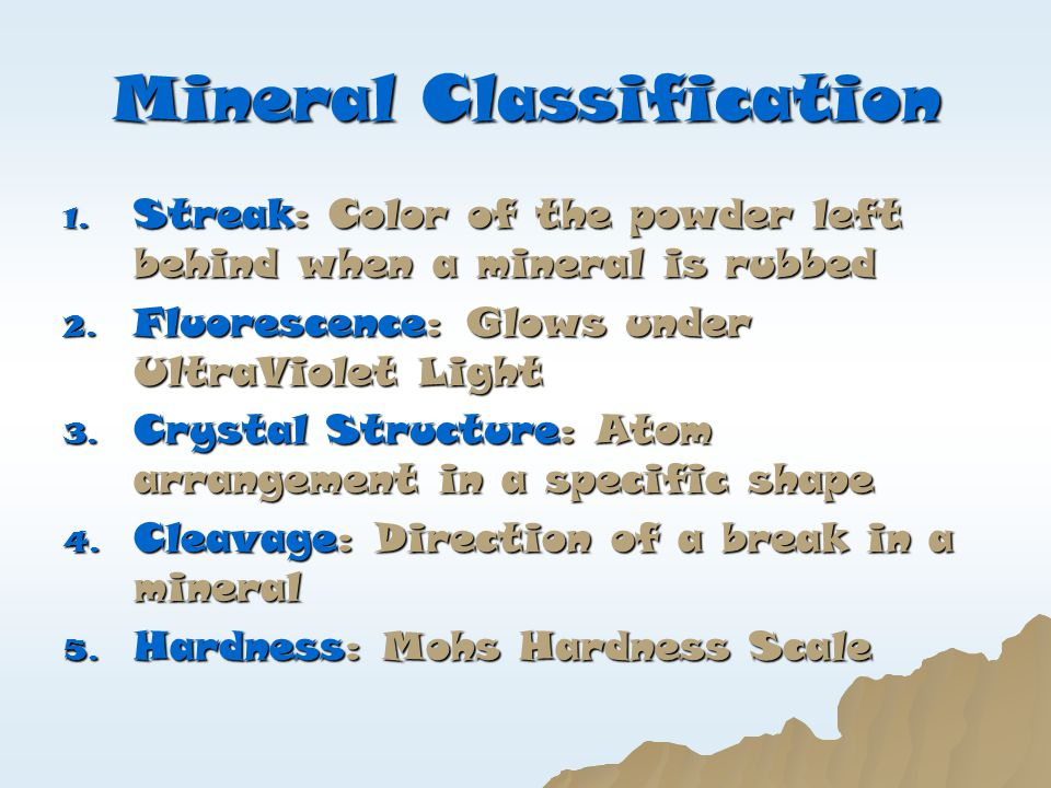 Mineral Classification 1. Streak: Color of the powder left behind when a mineral is rubbed 2. Fluorescence: Glows under UltraViolet Light 3. Crystal S
