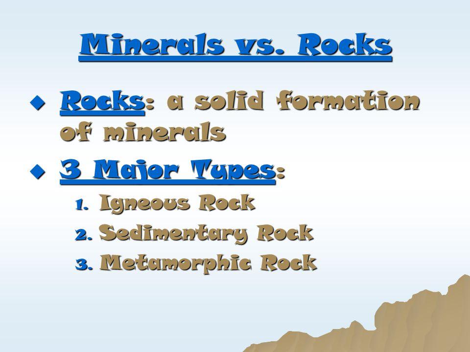 Minerals vs. Rocks  Rocks: a solid formation of minerals  3 Major Types: 1. Igneous Rock 2. Sedimentary Rock 3. Metamorphic Rock