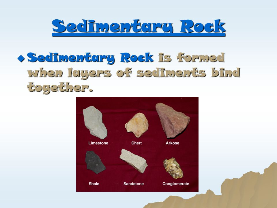 Sedimentary Rock  Sedimentary Rock is formed when layers of sediments bind together.