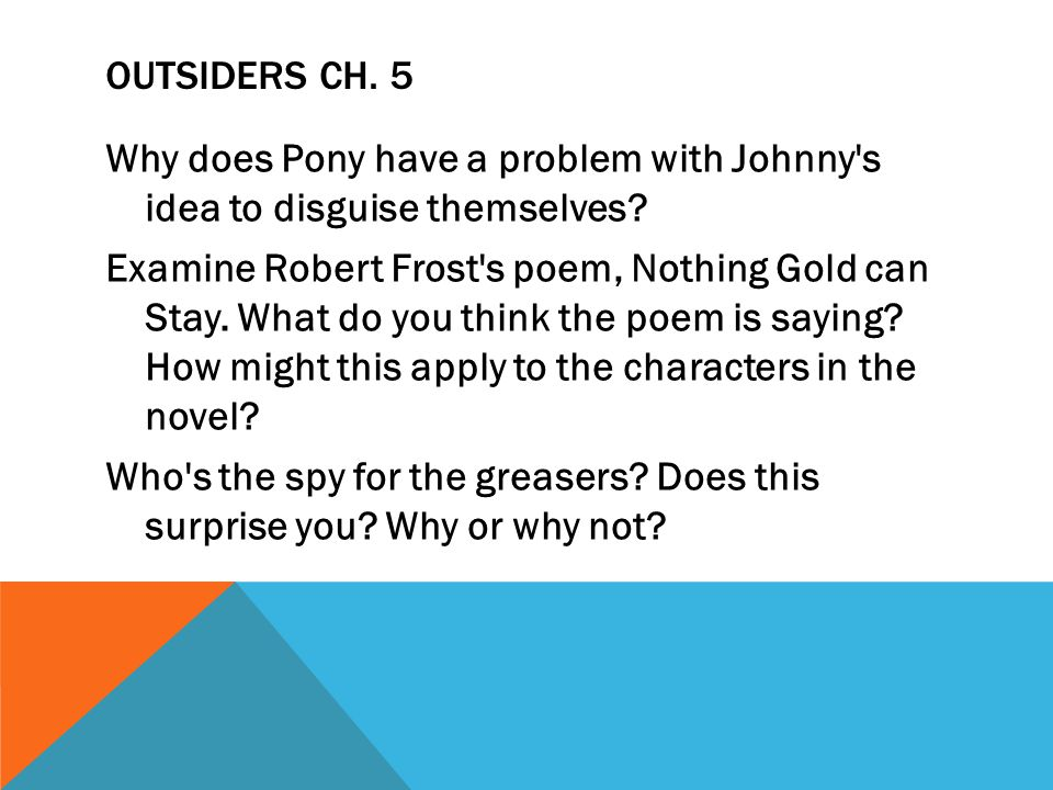 OUTSIDERS CH. 5 Why does Pony have a problem with Johnny's idea to disguise themselves? Examine Robert Frost's poem, Nothing Gold can Stay. What do yo